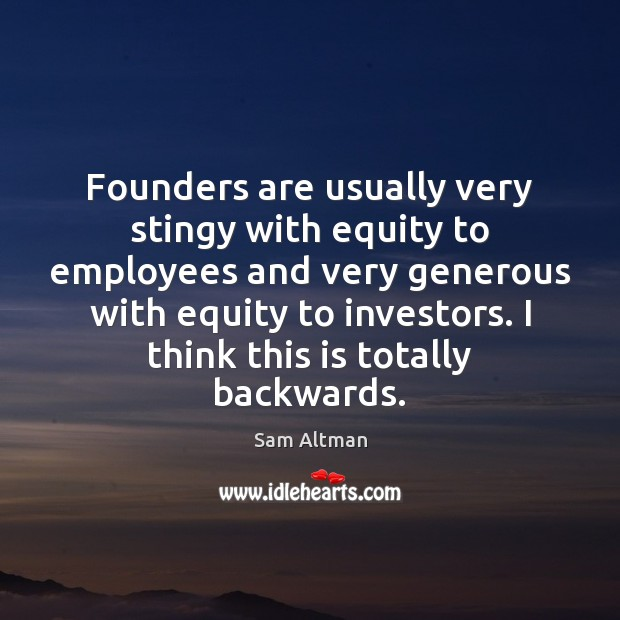 Founders are usually very stingy with equity to employees and very generous Sam Altman Picture Quote