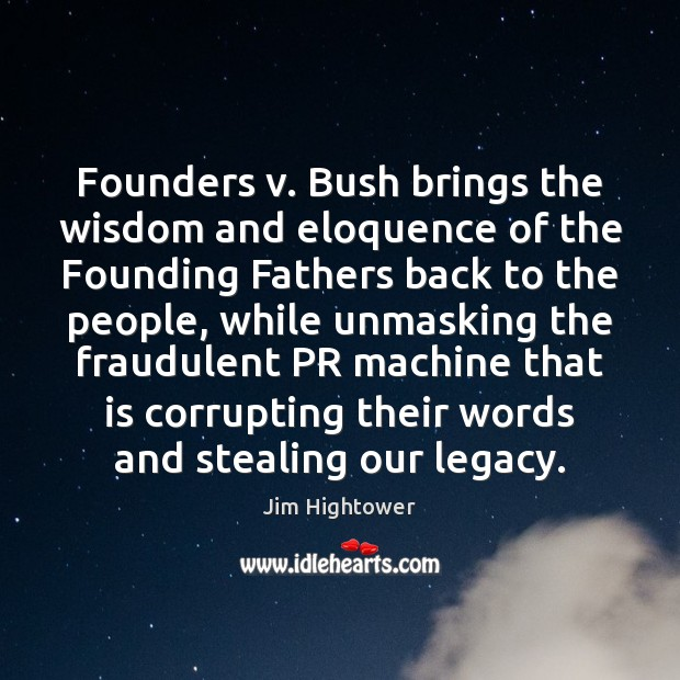 Founders v. Bush brings the wisdom and eloquence of the Founding Fathers Jim Hightower Picture Quote