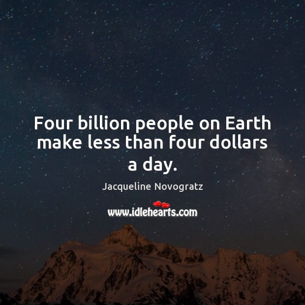 Four billion people on Earth make less than four dollars a day. Image