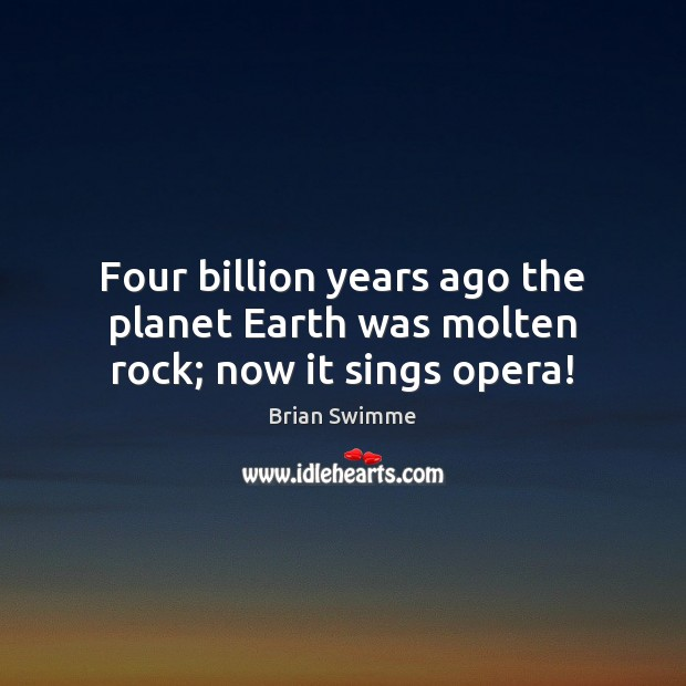Image, Four billion years ago the planet Earth was molten rock; now it sings opera!