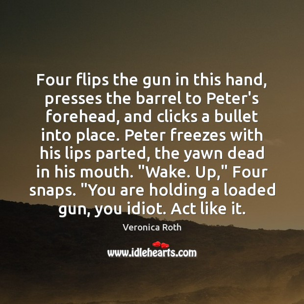 Four flips the gun in this hand, presses the barrel to Peter's Veronica Roth Picture Quote