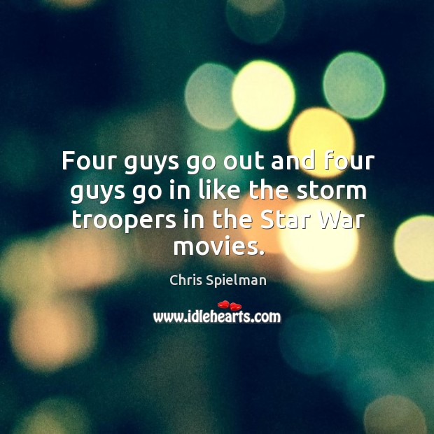 Four guys go out and four guys go in like the storm troopers in the Star War movies. Image
