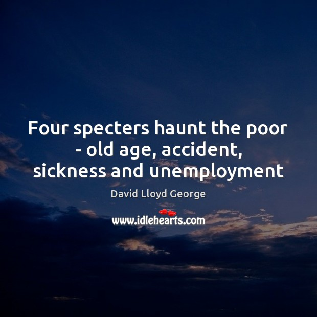 Four specters haunt the poor – old age, accident, sickness and unemployment David Lloyd George Picture Quote
