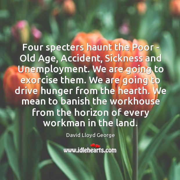 Four specters haunt the Poor – Old Age, Accident, Sickness and Unemployment. David Lloyd George Picture Quote