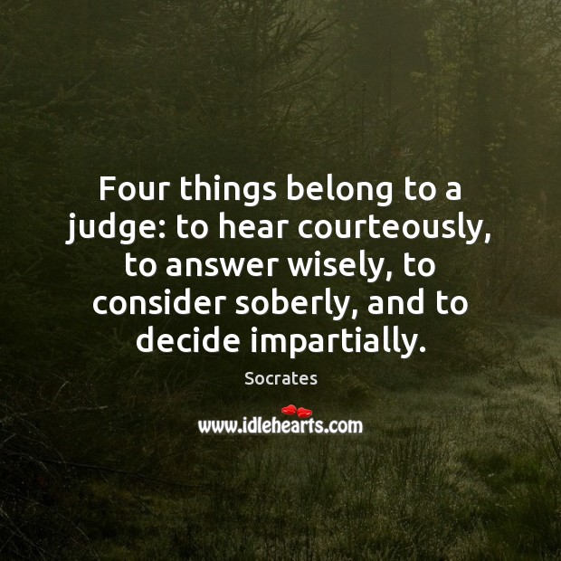 Four things belong to a judge: to hear courteously, to answer wisely, Socrates Picture Quote