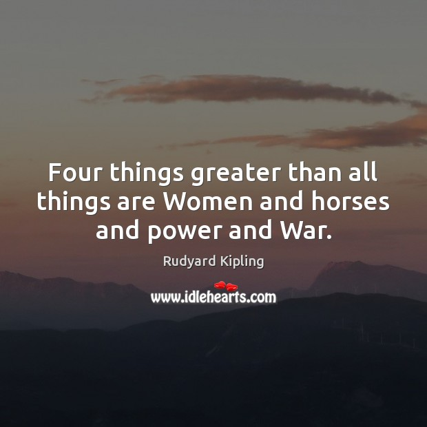 Four things greater than all things are Women and horses and power and War. Rudyard Kipling Picture Quote