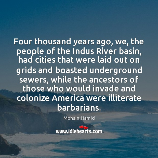 Four thousand years ago, we, the people of the Indus River basin, Mohsin Hamid Picture Quote