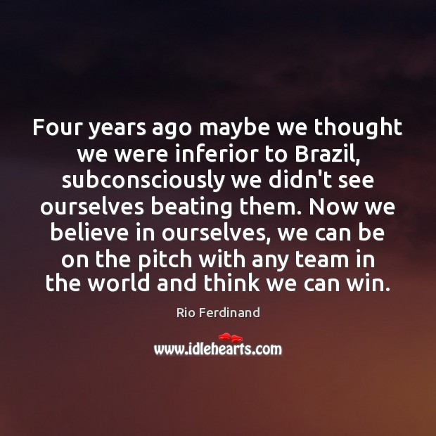 Four years ago maybe we thought we were inferior to Brazil, subconsciously Rio Ferdinand Picture Quote