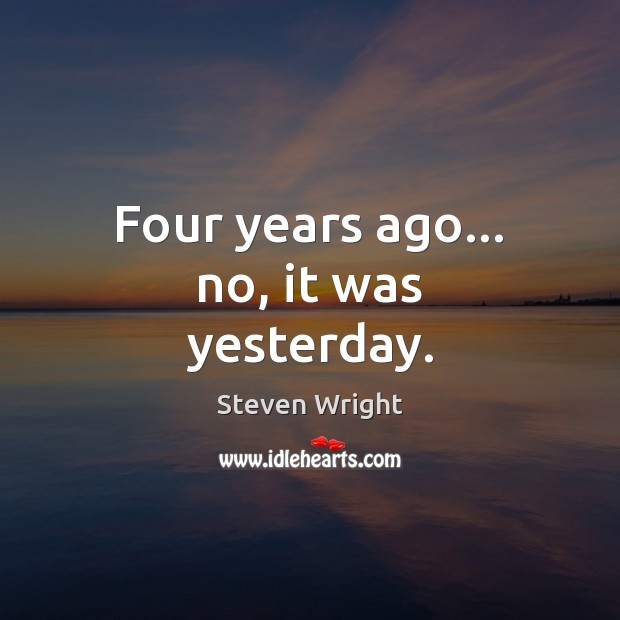 Four years ago… no, it was yesterday. Steven Wright Picture Quote
