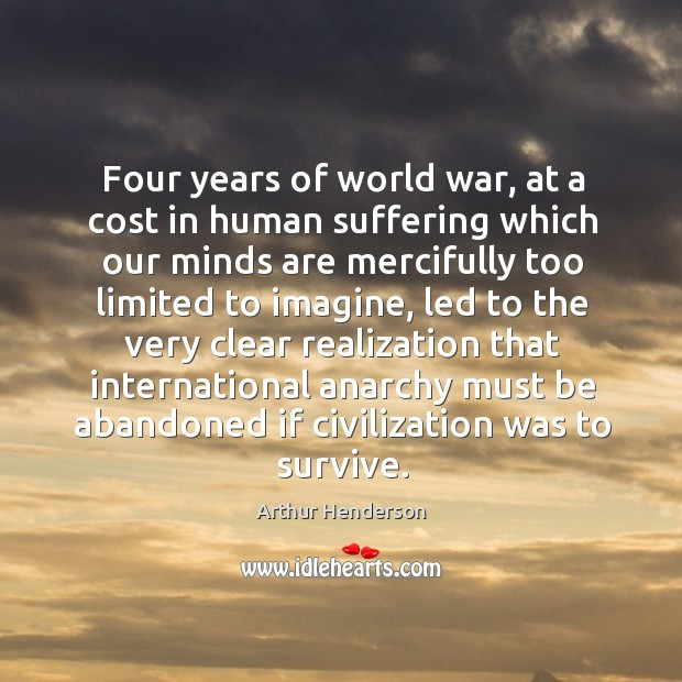 Four years of world war, at a cost in human suffering which our minds are mercifully too limited to imagine Arthur Henderson Picture Quote
