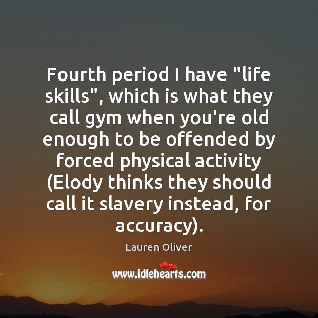 """Fourth period I have """"life skills"""", which is what they call gym Lauren Oliver Picture Quote"""