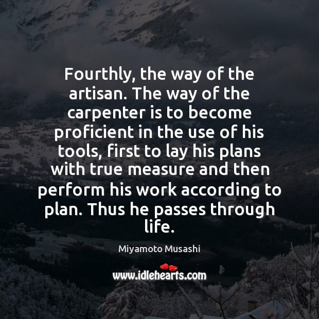 Fourthly, the way of the artisan. The way of the carpenter is Miyamoto Musashi Picture Quote