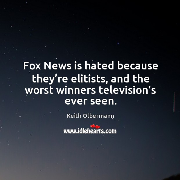 Fox news is hated because they're elitists, and the worst winners television's ever seen. Keith Olbermann Picture Quote