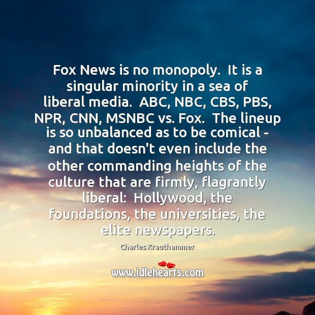 Image, Fox News is no monopoly.  It is a singular minority in a