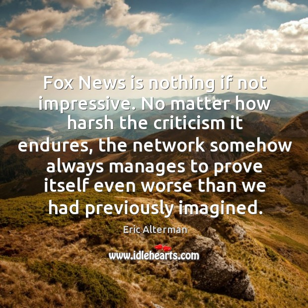 Fox news is nothing if not impressive. No matter how harsh the criticism it endures Eric Alterman Picture Quote