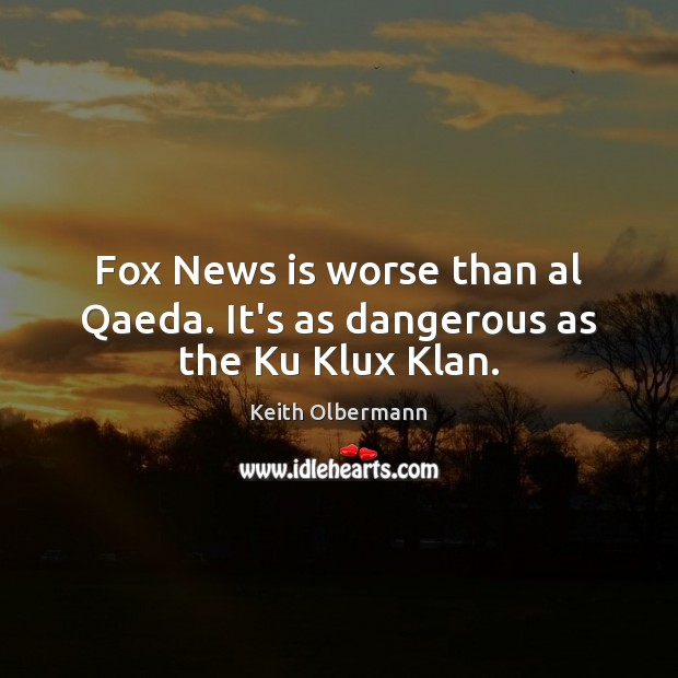 Fox News is worse than al Qaeda. It's as dangerous as the Ku Klux Klan. Image