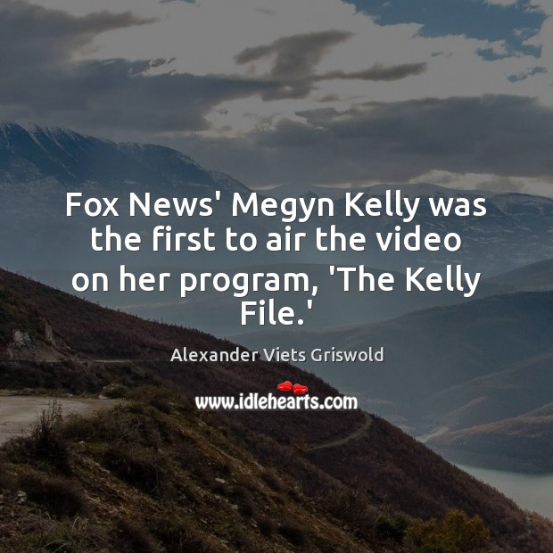 Image, Fox News' Megyn Kelly was the first to air the video on her program, 'The Kelly File.'