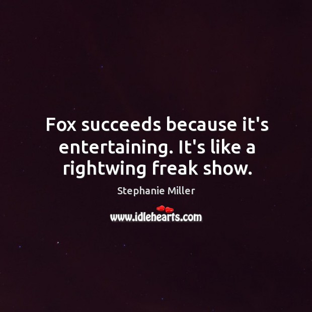 Fox succeeds because it's entertaining. It's like a rightwing freak show. Image