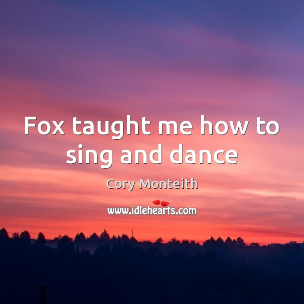 Image, Fox taught me how to sing and dance