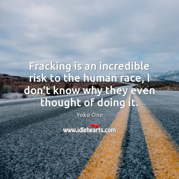 Fracking is an incredible risk to the human race, I don't know Image