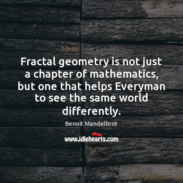 Fractal geometry is not just a chapter of mathematics, but one that Benoit Mandelbrot Picture Quote