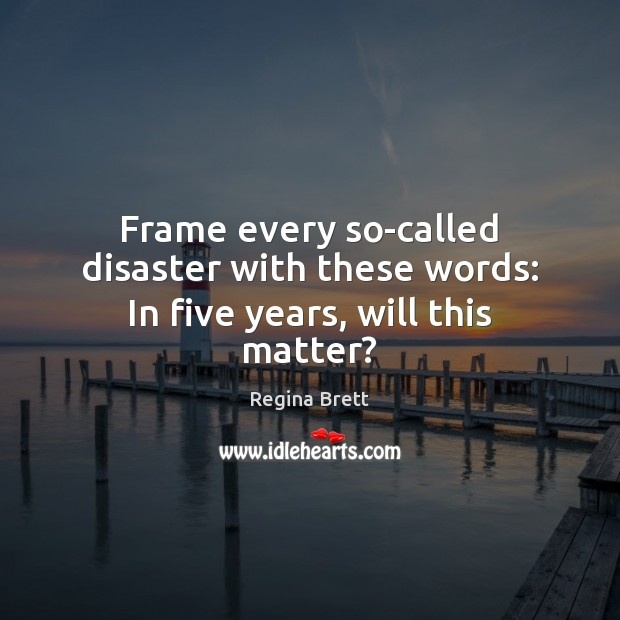 Frame every so-called disaster with these words: In five years, will this matter? Image