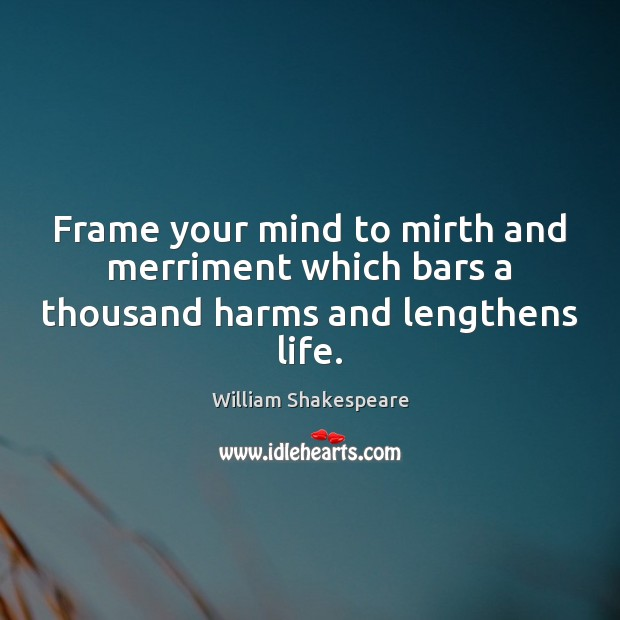 Frame your mind to mirth and merriment which bars a thousand harms and lengthens life. Image