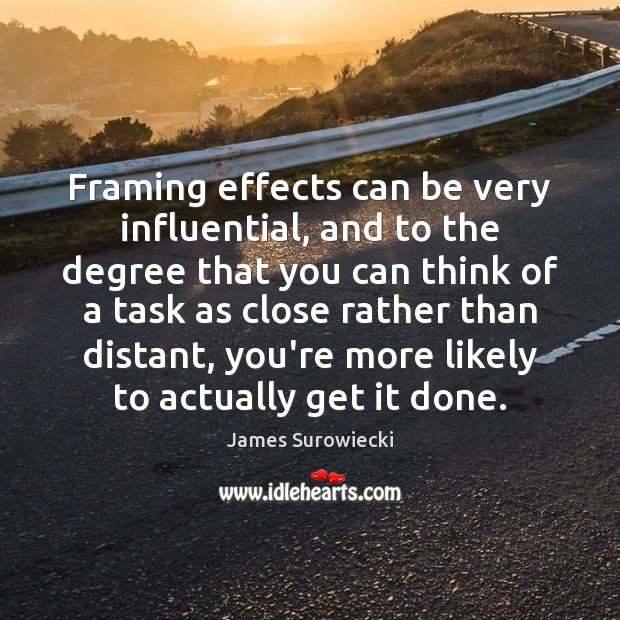 Framing effects can be very influential, and to the degree that you James Surowiecki Picture Quote
