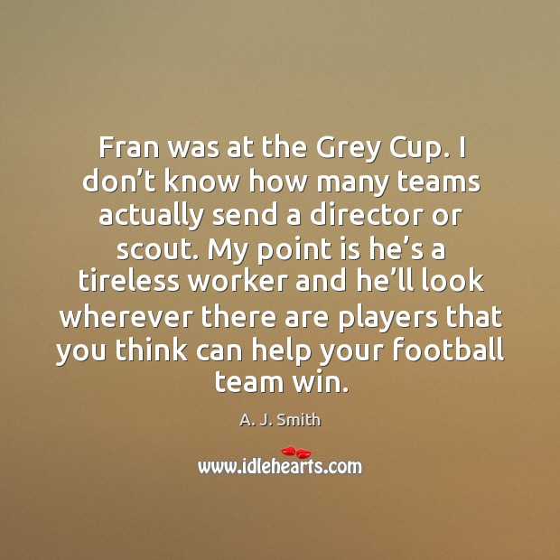Image, Fran was at the grey cup. I don't know how many teams actually send a director or scout.