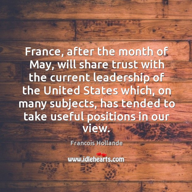Image, France, after the month of may, will share trust with the current leadership of the united states which