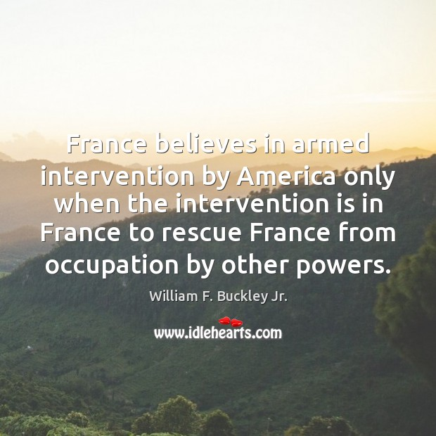 France believes in armed intervention by America only when the intervention is William F. Buckley Jr. Picture Quote