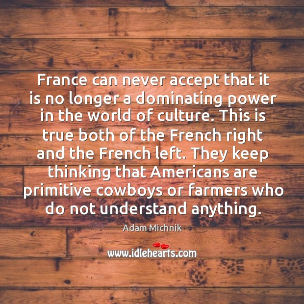 Image, France can never accept that it is no longer a dominating power in the world of culture.