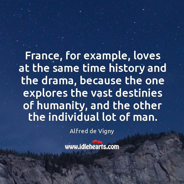 France, for example, loves at the same time history and the drama, because the one Alfred de Vigny Picture Quote