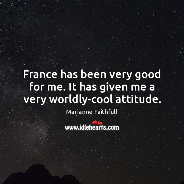 France has been very good for me. It has given me a very worldly-cool attitude. Marianne Faithfull Picture Quote