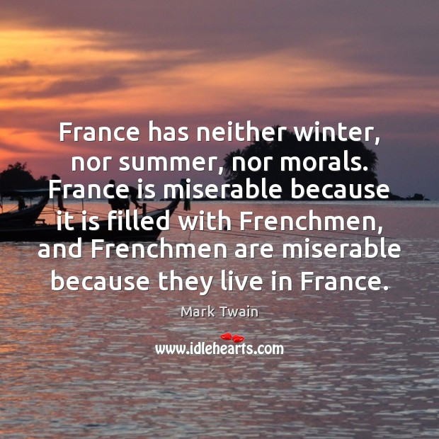 France has neither winter, nor summer, nor morals. France is miserable because Image