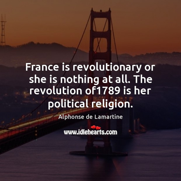 France is revolutionary or she is nothing at all. The revolution of1789 Alphonse de Lamartine Picture Quote
