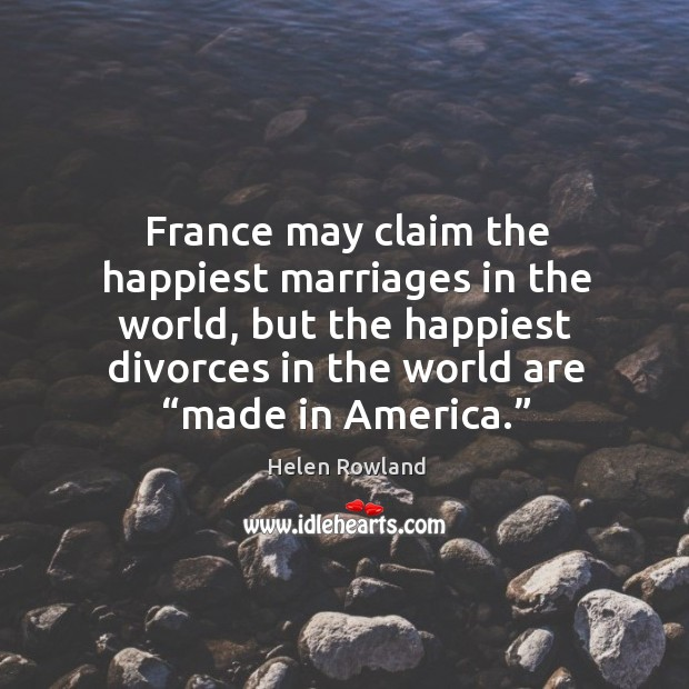 "Image, France may claim the happiest marriages in the world, but the happiest divorces in the world are ""made in america."""