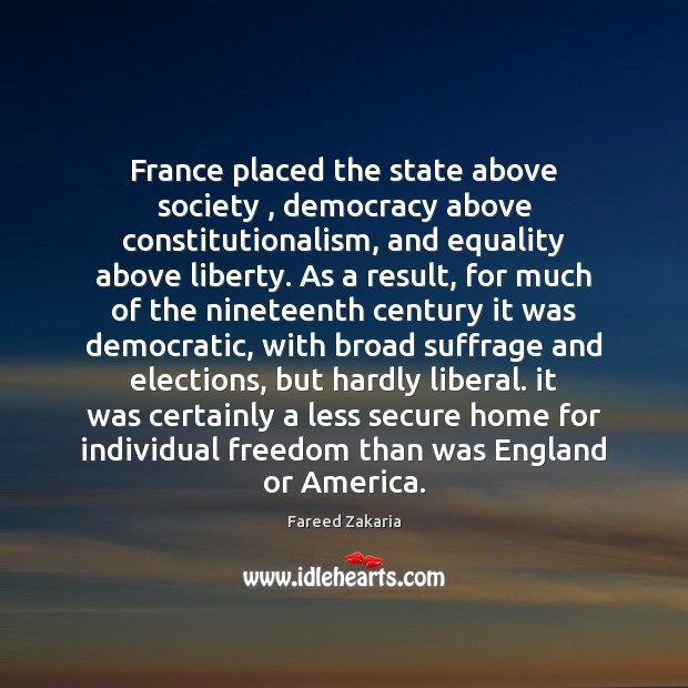 Fareed Zakaria Picture Quote image saying: France placed the state above society , democracy above constitutionalism, and equality above