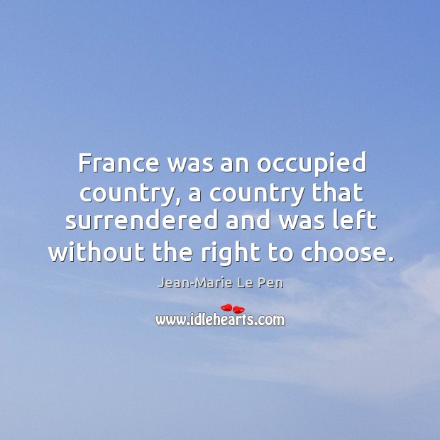France was an occupied country, a country that surrendered and was left without the right to choose. Jean-Marie Le Pen Picture Quote