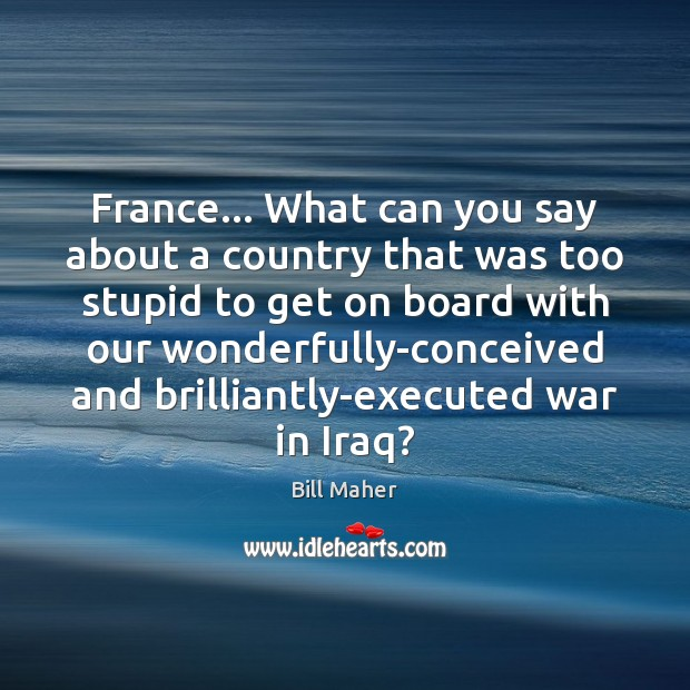 France… What can you say about a country that was too stupid Bill Maher Picture Quote