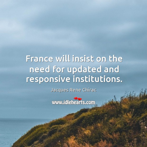 France will insist on the need for updated and responsive institutions. Jacques Rene Chirac Picture Quote