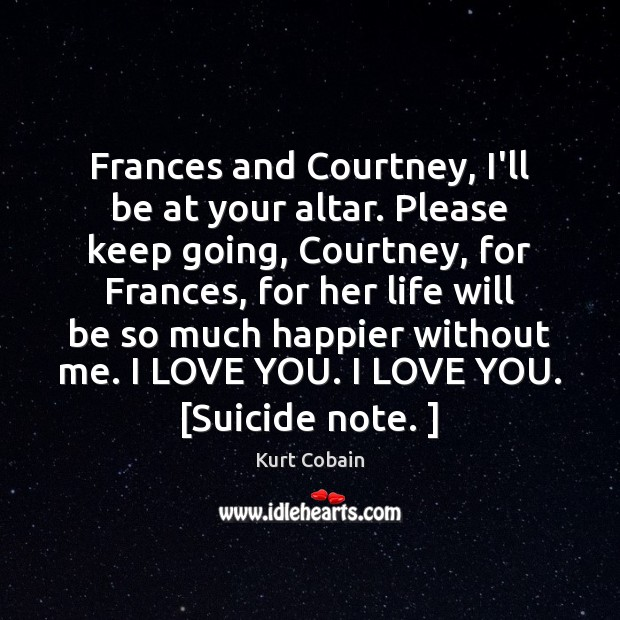 Frances and Courtney, I'll be at your altar. Please keep going, Courtney, Kurt Cobain Picture Quote
