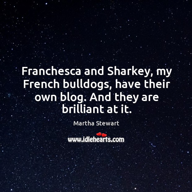 Franchesca and Sharkey, my French bulldogs, have their own blog. And they Martha Stewart Picture Quote