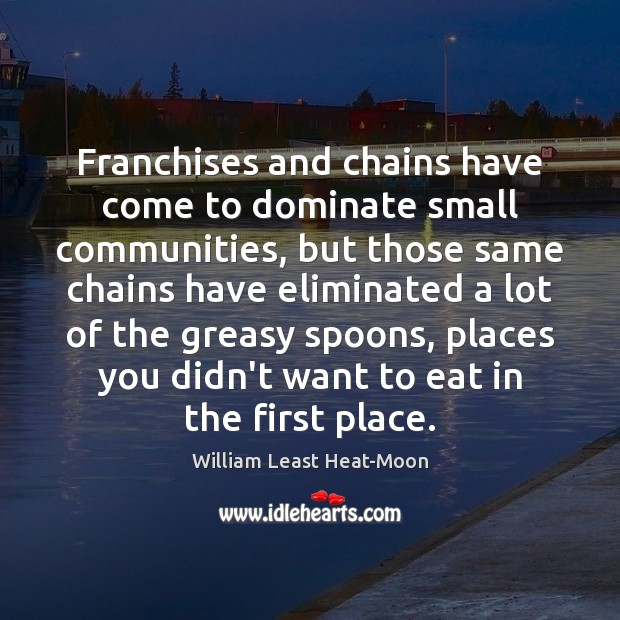 Franchises and chains have come to dominate small communities, but those same William Least Heat-Moon Picture Quote