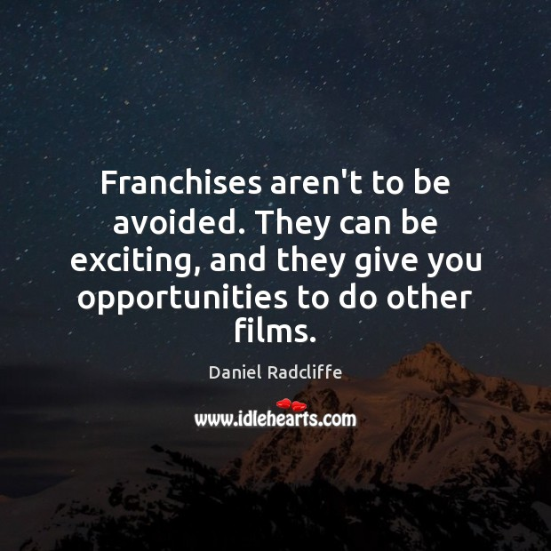 Franchises aren't to be avoided. They can be exciting, and they give Daniel Radcliffe Picture Quote