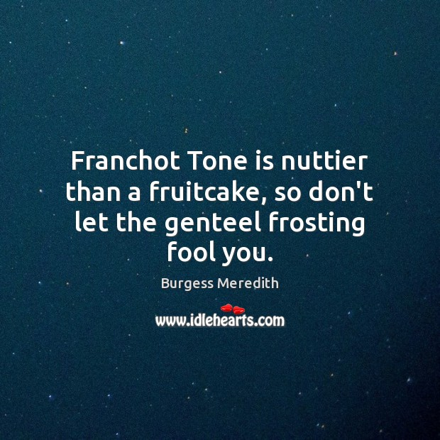 Image, Franchot Tone is nuttier than a fruitcake, so don't let the genteel frosting fool you.