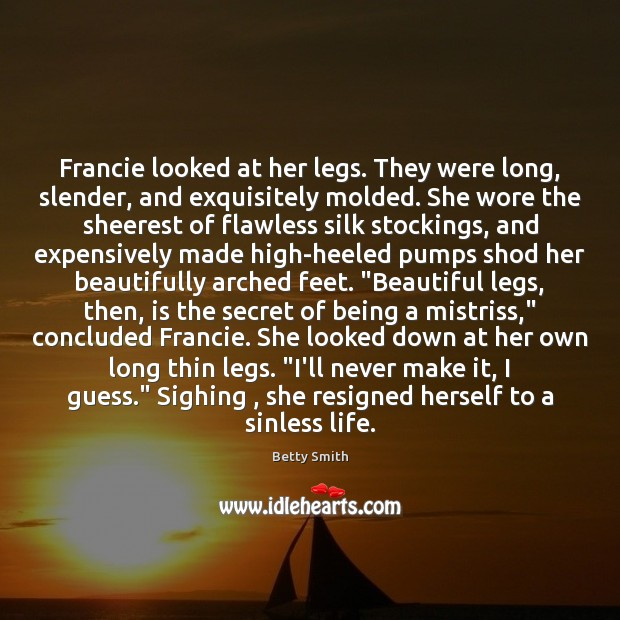 Francie looked at her legs. They were long, slender, and exquisitely molded. Betty Smith Picture Quote