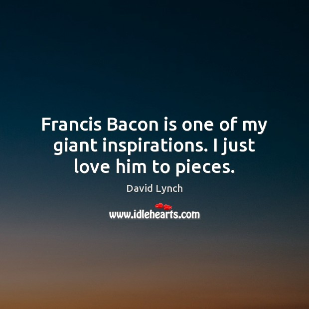 Francis Bacon is one of my giant inspirations. I just love him to pieces. David Lynch Picture Quote