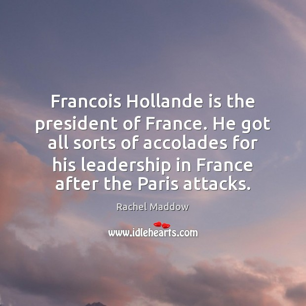 Francois Hollande is the president of France. He got all sorts of Rachel Maddow Picture Quote