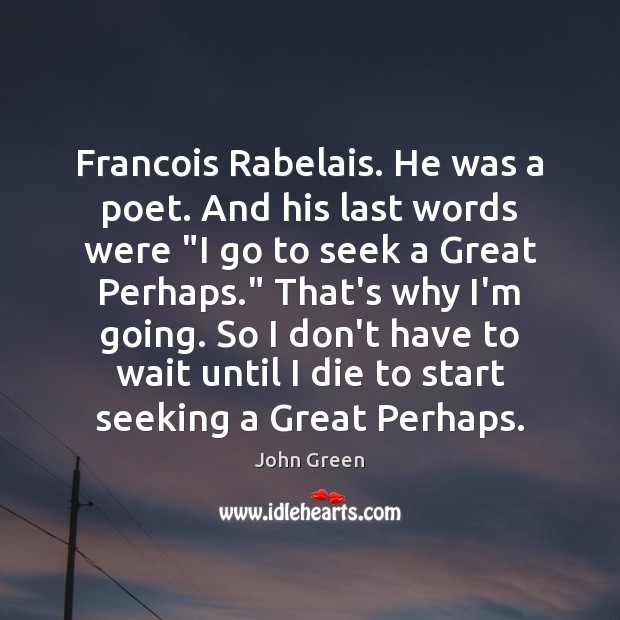"Image, Francois Rabelais. He was a poet. And his last words were ""I"